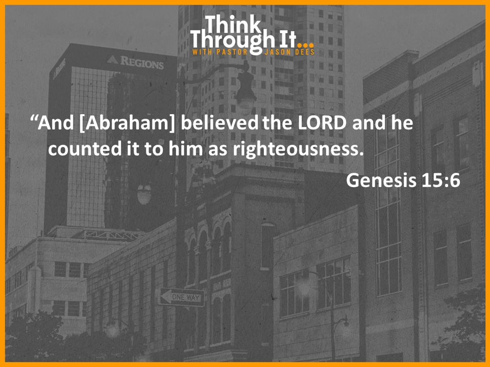 And [Abraham] believed the LORD and he counted it to him as righteousness. Genesis 15:6